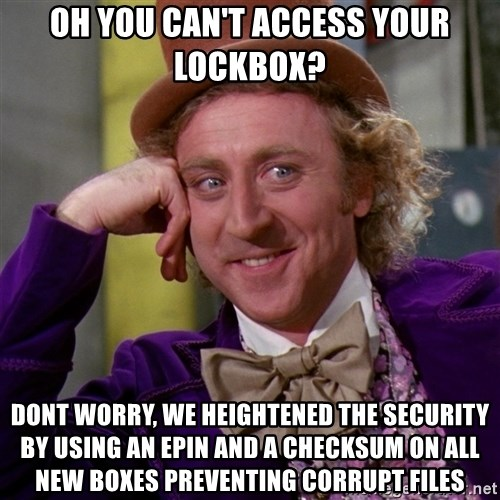 Willy Wonka - oh you can't access your lockbox? DONT WORRY, WE HEIGHTENED THE SECURITY BY USING AN EPIN AND A CHECKSUM ON ALL NEW BOXES preventing corrupt files