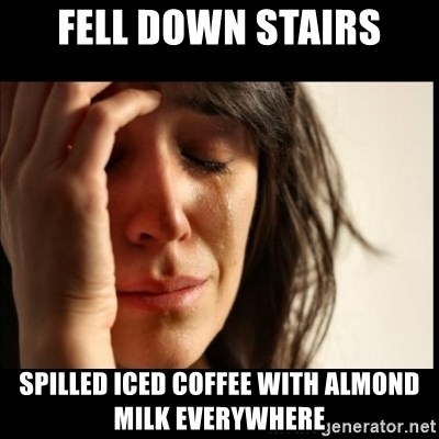 First World Problems - fell down stairs spilled iced coffee with almond milk everywhere