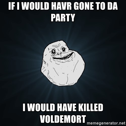 Forever Alone - if i would havr gone to da party i would have killed voldemort