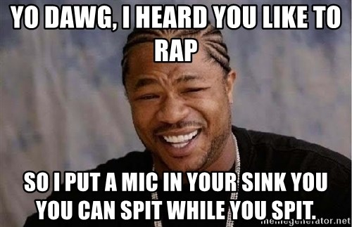 Yo Dawg - Yo dawg, i heard you like to rap so i put a mic in your sink you you can spit while you spit.