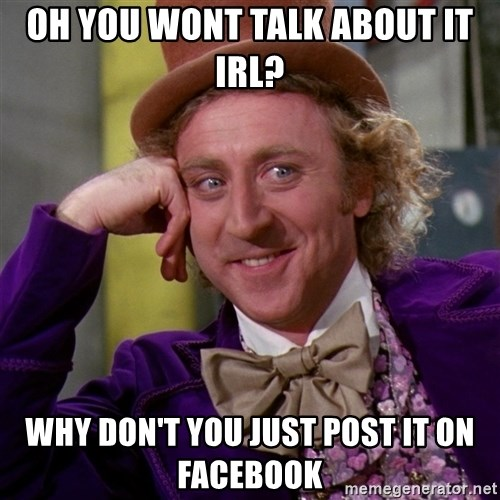 Willy Wonka - Oh you wont talk about it irl? why don't you just post it on facebook