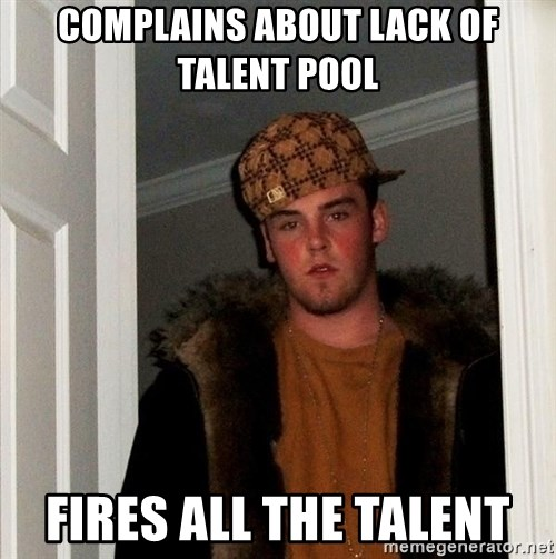 Scumbag Steve - Complains about lack of talent pool fires all the talent