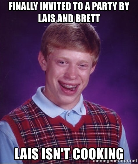 Bad Luck Brian - Finally invited to a party by Lais and Brett Lais isn't cooking
