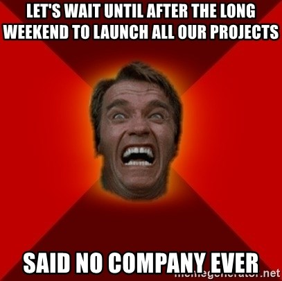 Angry Arnold - let's wait until after the long weekend to launch all our projects said no company ever