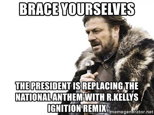 Winter is Coming - Brace yourselves the president is replacing the national anthem with r.kellys Ignition remix