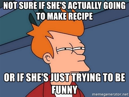 Futurama Fry - not sure if she's actually going to make recipe or if she's just trying to be funny