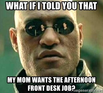 What if I told you / Matrix Morpheus - What if I told you that My mom wants the afternoon front desk job?