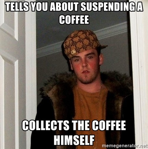 Scumbag Steve - Tells you about suspending a coffee collects the coffee himself