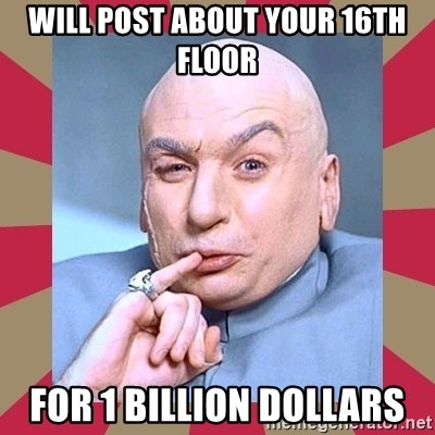Dr. Evil - Will post about your 16th floor for 1 billion dollars