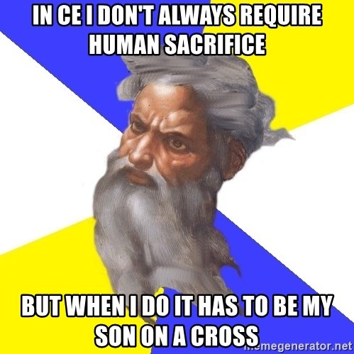 God - In ce i don't always require human sacrifice but when i do it has to be my son on a cross