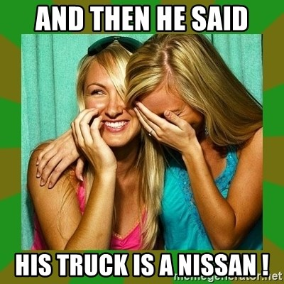 Laughing Girls  - And then he said his truck is a nissan !