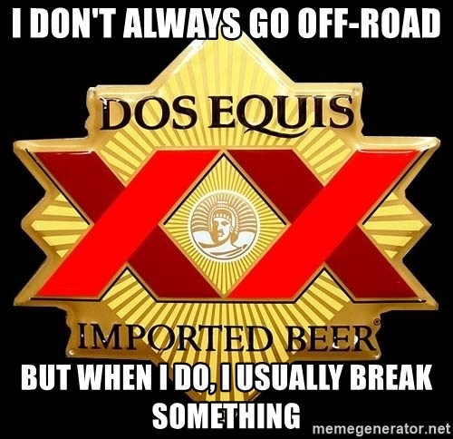 Dos Equis - I don't always go off-road but when i do, i usually break something