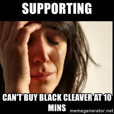 First World Problems - Supporting Can't buy black cleaver at 10 mins