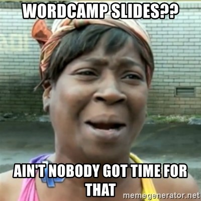 Ain't Nobody got time fo that - Wordcamp slides?? Ain't Nobody got time for that