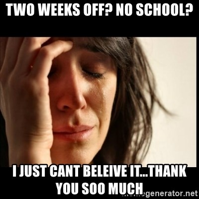 First World Problems - Two Weeks Off? No SChool? i just cant beleive it...thank you soo much