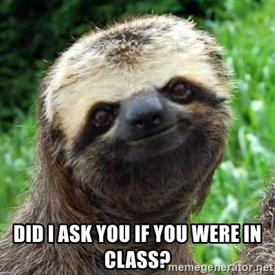 Sarcastic Sloth -  Did I ask you if you were in class?