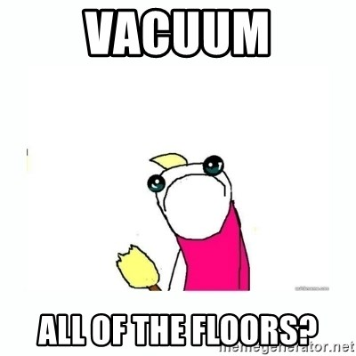 sad do all the things - Vacuum All of the floors?