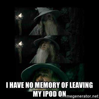 Confused Gandalf -  I have no memory of leaving my ipod on