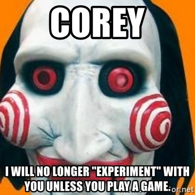 "Jigsaw from saw evil - Corey i will no longer ""experiment"" with you unless you play a game."