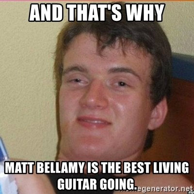 High 10 guy - And that's why Matt bellamy is the best living guitar going.