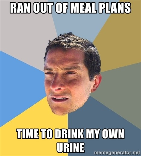 Bear Grylls - ran out of meal plans time to drink my own urine