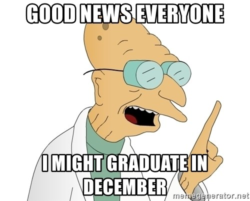Good News Everyone - Good News everyone i might graduate in december