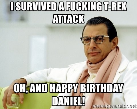 Jeff Goldblum - I survived a fucking t-rex attacK Oh, and happy birthday daniel!