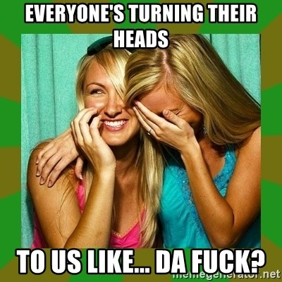 Laughing Girls  - Everyone's turning their heads to us like... da fuck?