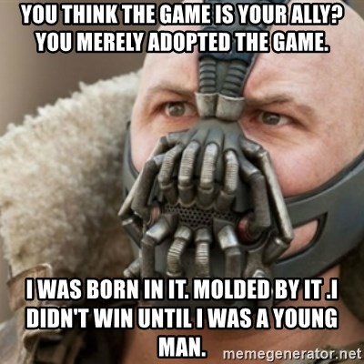 Bane - You think the game is your ally? You merely adopted the game. I was born in it. Molded by it .I didn't win until I was a young man.