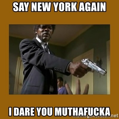 say what one more time - Say New York again I dare you muthafucka