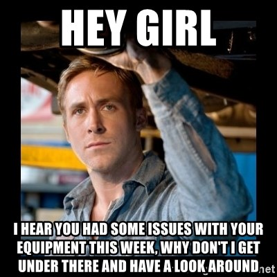 Confused Ryan Gosling - Hey Girl I hear you had some issues with your equipment this week, why don't i get under there and have a look around