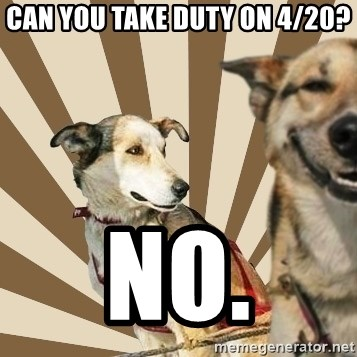 Stoner dogs concerned friend - Can you take duty on 4/20? No.