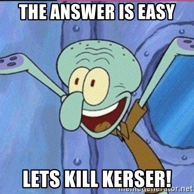 calamardo me vale - THE ANSWER IS EASY  LETS KILL KERSER!