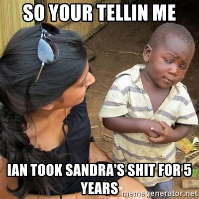 So You're Telling me - SO YOUR TELLIN ME IAN TOOK SANDRA'S SHIT FOR 5 YEARS