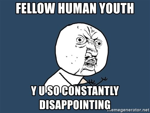 Y U No - Fellow human youth y u so constantly disappointing