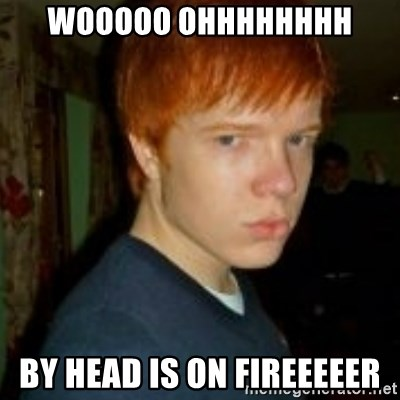 Flame_haired_Poser - WOOOOO OHHHHHHHH BY HEAD IS ON FIREEEEER