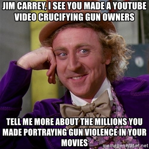 Willy Wonka - Jim Carrey, I see you made a youtube video crucifying gun owners Tell me more about the millions you made portraying gun violence in your movies
