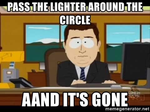 Aand Its Gone - Pass the lighter around the circle AAnd it's gone