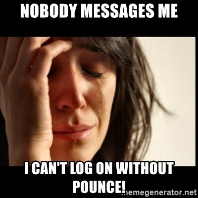 First World Problems - nobody messages me I CAN'T LOG ON WITHOUT POUNCE!
