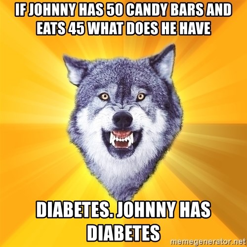 Courage Wolf - IF JOHNNY HAS 50 CANDY BARS AND EATS 45 WHAT DOES HE HAVE DIABETES. JOHNNY HAS DIABETES
