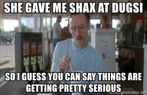 Things are getting pretty Serious (Napoleon Dynamite) - She gave me shax at dugsi so I guess you can say things are getting pretty serious