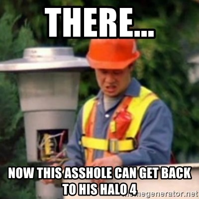 No One Ever Pays Me in Gum - THERE... NOW THIS ASSHOLE CAN GET BACK TO HIS HALO 4