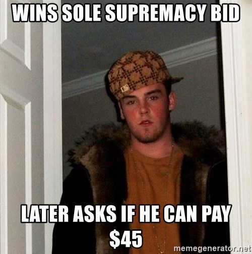Scumbag Steve - Wins sole supremacy bid Later asks if He can pay $45