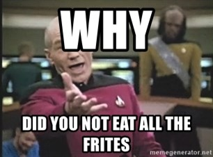 Picard Wtf - Why Did you not eat all the frites