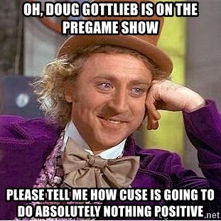 Willy Wonka - Oh, Doug gottlieb is on the pregame show please tell me how cuse is going to do absolutely nothing positive