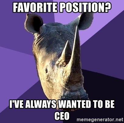 Sexually Oblivious Rhino - favorite position? I'VE ALWAYS WANTED TO BE CEO