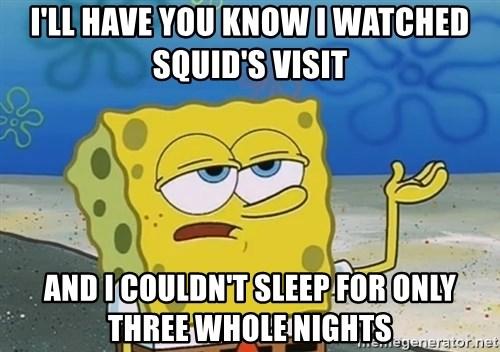 I'll have you know Spongebob - I'll have you know I watched Squid's visit And I couldn't sleep for only three whole nights