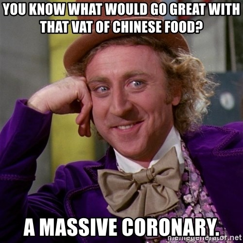 Willy Wonka - You know what would go great with that vat of chinese food? a massive coronary.