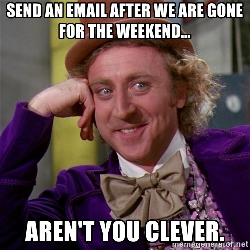 Willy Wonka - Send an email after we are gone for the weekend... Aren't you clever.