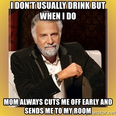 XX beer guy - I don't usually drink but when i do mom always cuts me off early and sends me to my room
